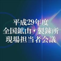 平成29年度 全国鉱山・製錬所現場担当者会議